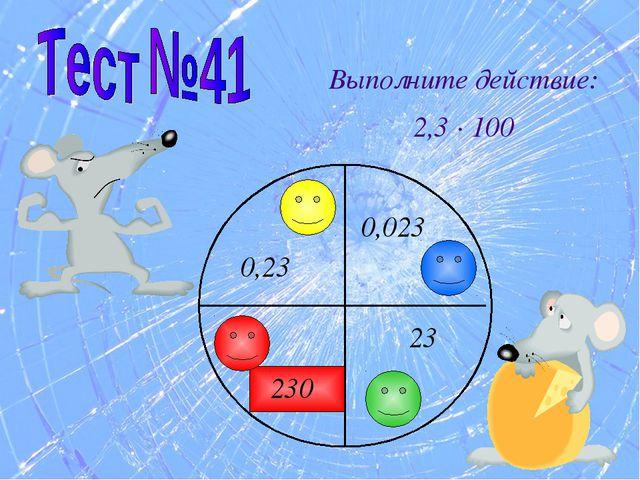 Выполните действие: 2,3 · 100 23 230 0,023 0,23