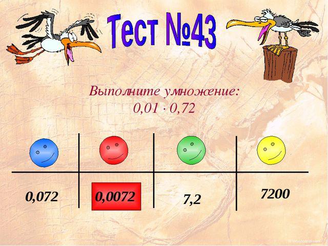 Выполните умножение: 0,01 · 0,72 7,2 7200 0,0072 0,072