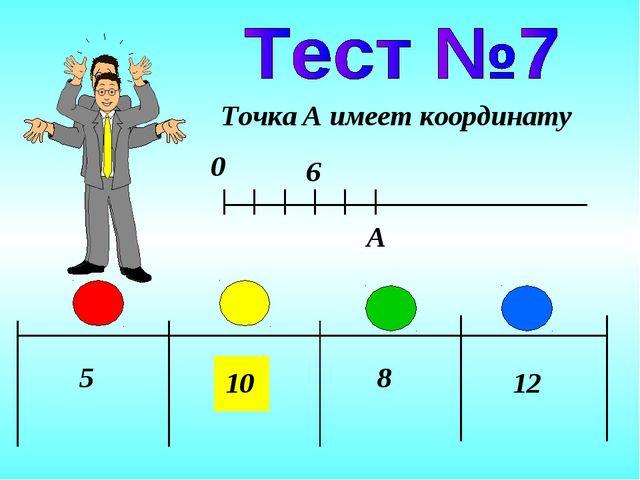 5 10 8 12 Точка A имеет координату 0 A 6