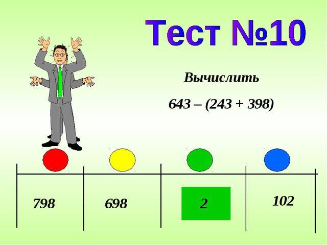 798 698 2 Вычислить 643 – (243 + 398) 102
