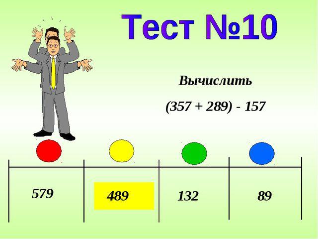 579 489 132 89 Вычислить (357 + 289) - 157