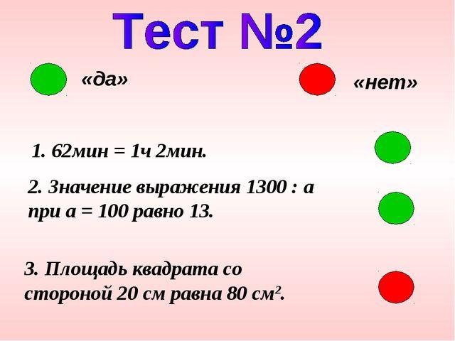 «да» «нет» 1. 62мин = 1ч 2мин. 2. Значение выражения 1300 : a при a = 100 рав...