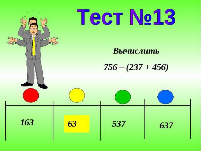 163 63 537 637 Вычислить 756 – (237 + 456)