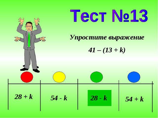 28 + k 54 - k 28 - k Упростите выражение 41 – (13 + k) 54 + k
