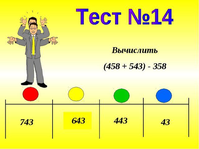 743 643 443 43 Вычислить (458 + 543) - 358