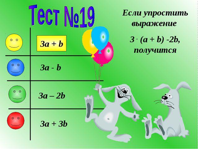 Если упростить выражение 3 . (a + b) -2b, получится 3a + b 3a - b 3a – 2b 3a...