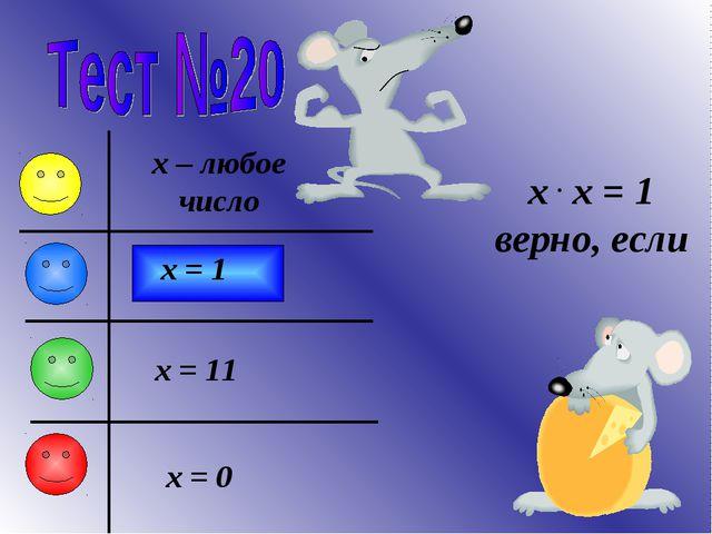 x . x = 1 верно, если x – любое число x = 1 x = 0 x = 11