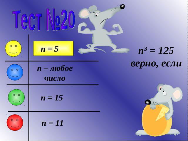 n3 = 125 верно, если n – любое число n = 5 n = 11 n = 15