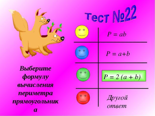 Выберите формулу вычисления периметра прямоугольника P = a+b P = ab P = 2 (a...
