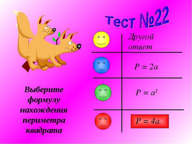 Выберите формулу нахождения периметра квадрата P = 2a Другой ответ P = 4a P =...