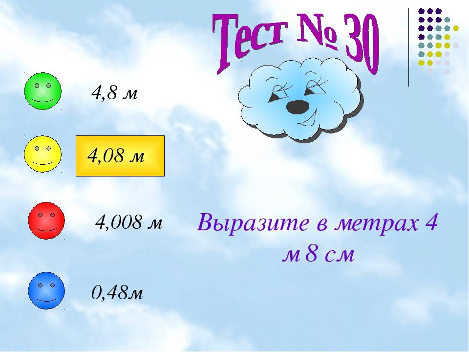 Выразите в метрах 4 м 8 см 4,8 м 4,08 м 4,008 м 0,48м