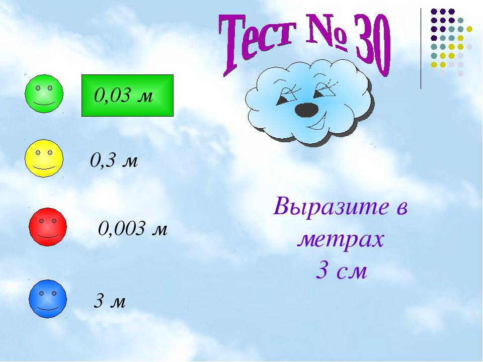 Выразите в метрах 3 см 0,03 м 0,3 м 0,003 м 3 м