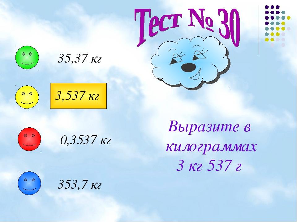 Выразите в килограммах 3 кг 537 г 35,37 кг 3,537 кг 0,3537 кг 353,7 кг