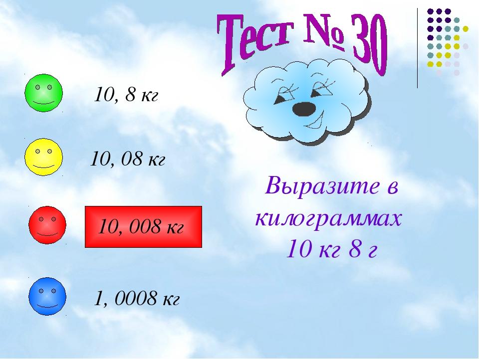 Выразите в килограммах 10 кг 8 г 10, 8 кг 10, 08 кг 10, 008 кг 1, 0008 кг