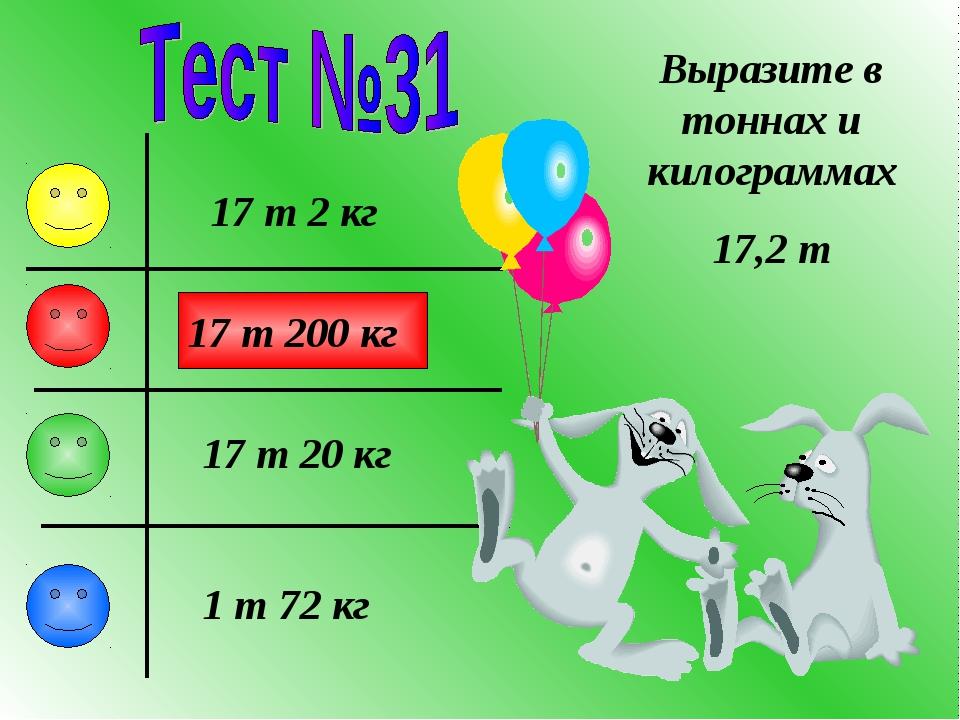 Выразите в тоннах и килограммах 17,2 т 17 т 2 кг 17 т 20 кг 17 т 200 кг 1 т 7...