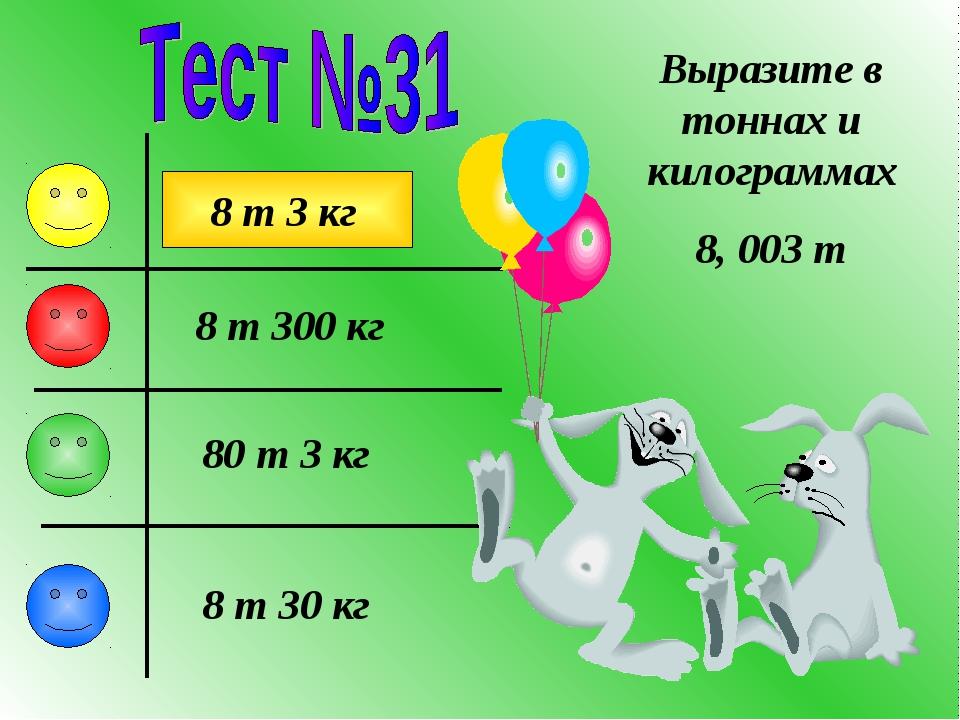 Выразите в тоннах и килограммах 8, 003 т 8 т 3 кг 80 т 3 кг 8 т 300 кг 8 т 30...