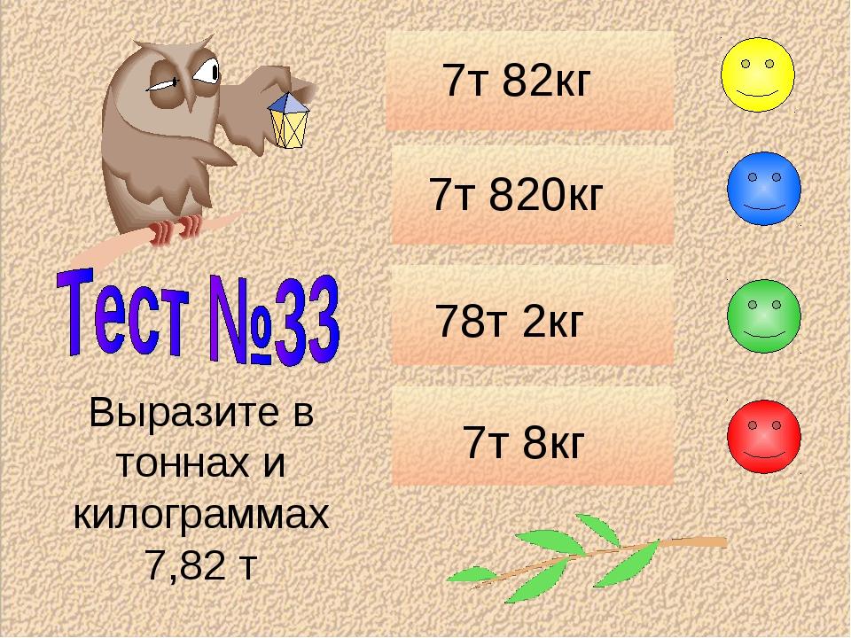 7т 82кг 7т 820кг 78т 2кг 7т 8кг Выразите в тоннах и килограммах 7,82 т