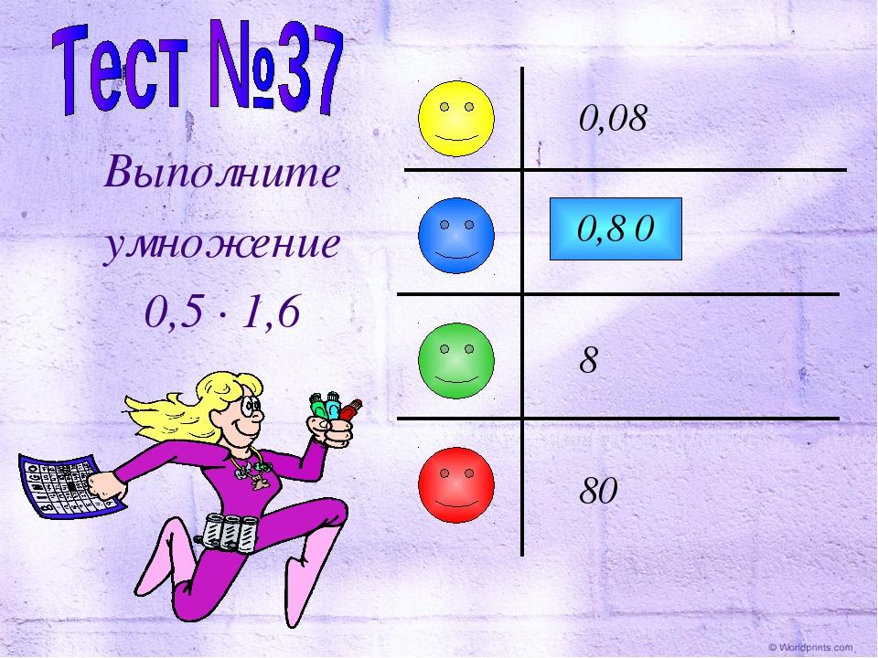 Выполните умножение 0,5 · 1,6 0,8 0,08 8 80 0