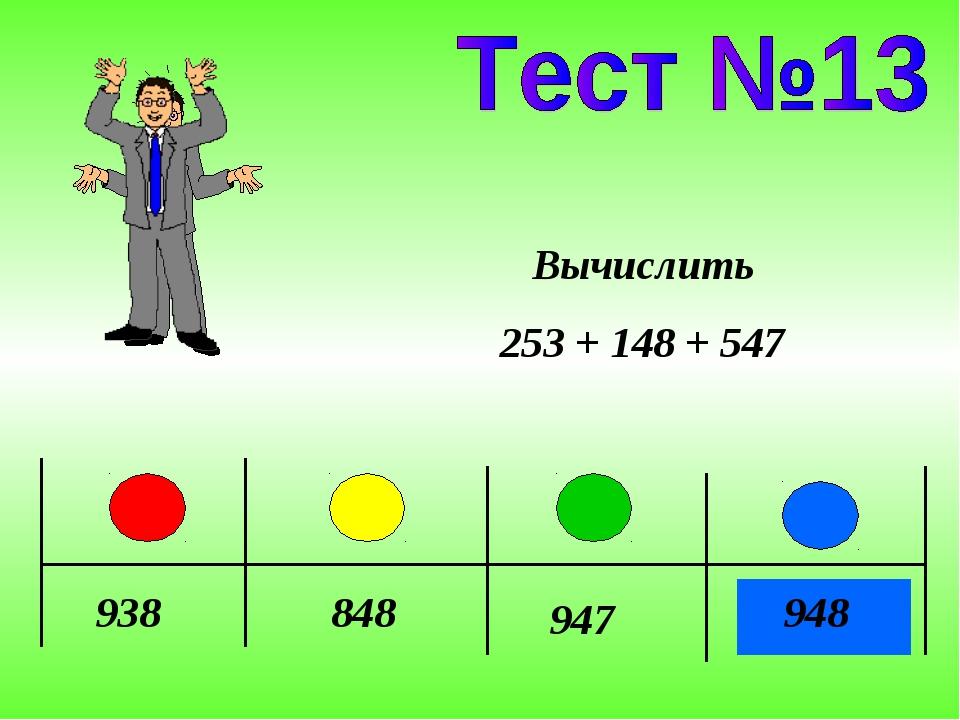 938 848 947 948 Вычислить 253 + 148 + 547