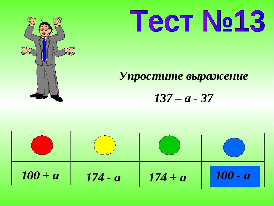 100 + a 174 - a 174 + a 100 - a Упростите выражение 137 – a - 37