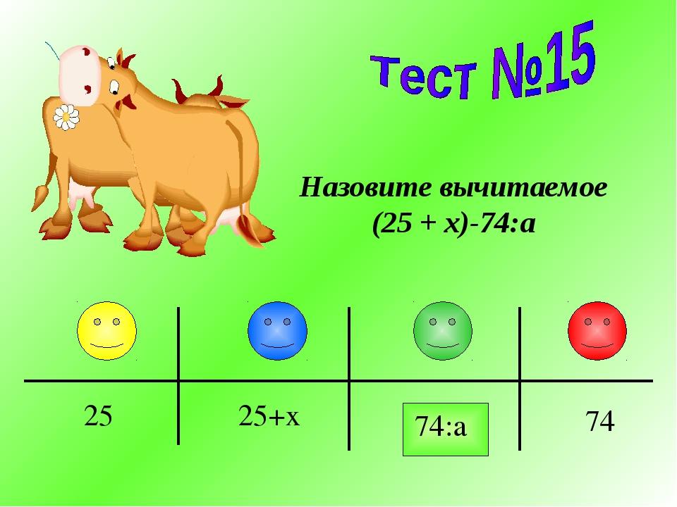 Назовите вычитаемое (25 + x)-74:a 74:a 74 25+x 25