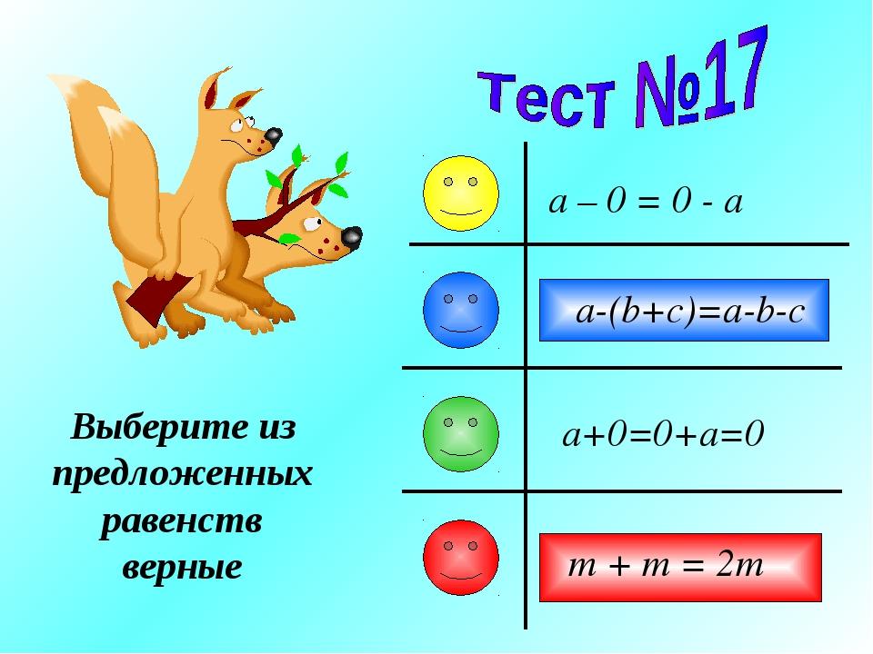 a-(b+c)=a-b-c a – 0 = 0 - a a+0=0+a=0 m + m = 2m Выберите из предложенных рав...