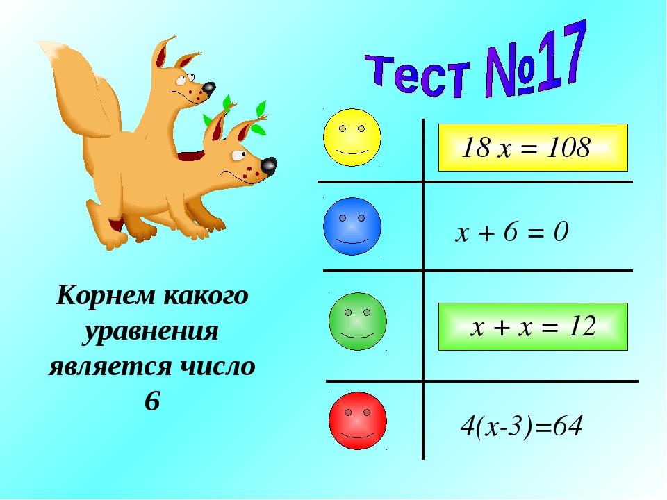 Корнем какого уравнения является число 6 x + 6 = 0 18 x = 108 x + x = 12 4(x-...