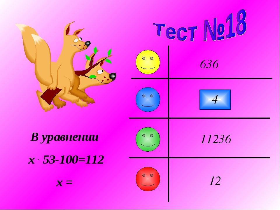 4 636 11236 12 В уравнении x . 53-100=112 x =