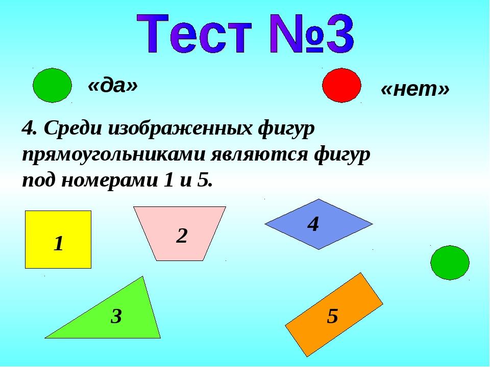 «да» «нет» 4. Среди изображенных фигур прямоугольниками являются фигур под но...