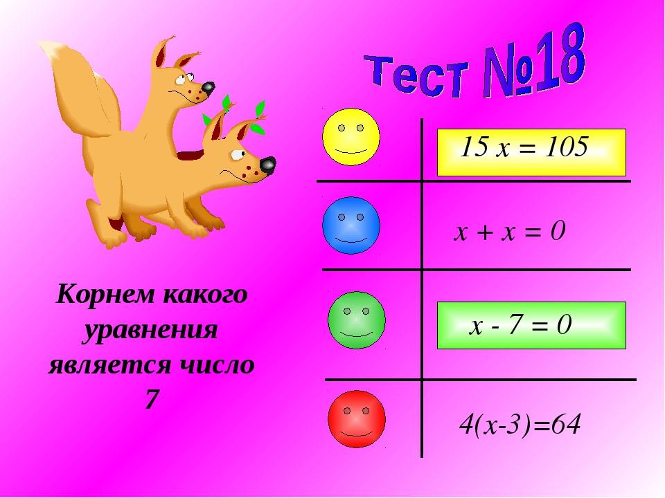 Корнем какого уравнения является число 7 x + x = 0 15 x = 105 x - 7 = 0 4(x-3...