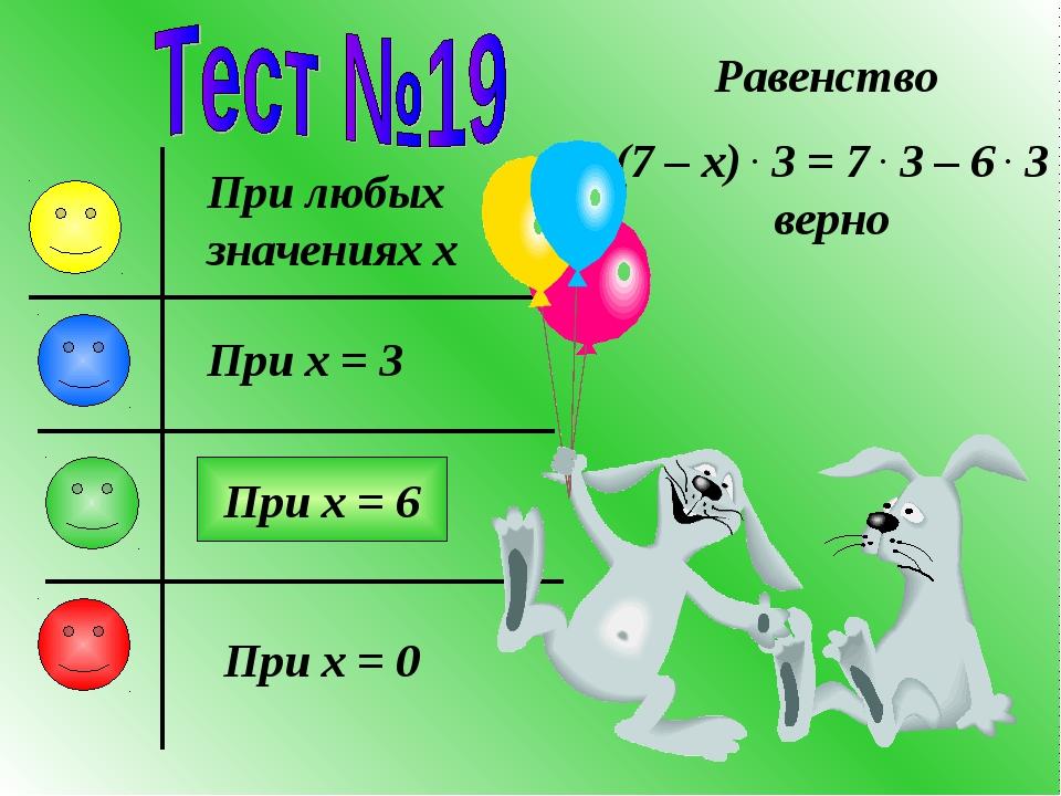 Равенство (7 – x) . 3 = 7 . 3 – 6 . 3 верно При любых значениях x При x = 3 П...