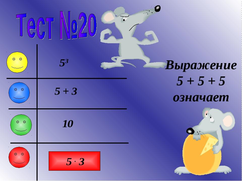 Выражение 5 + 5 + 5 означает 53 5 + 3 5 . 3 10