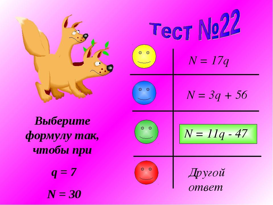 Выберите формулу так, чтобы при q = 7 N = 30 N = 3q + 56 N = 17q N = 11q - 47...