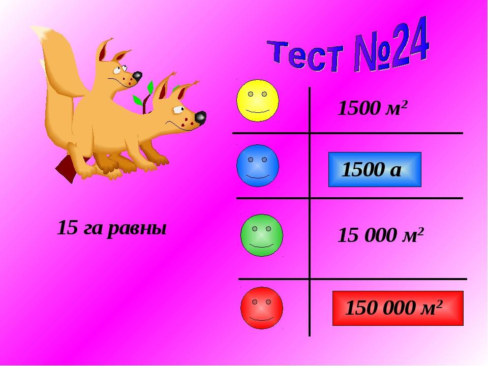 15 га равны 1500 а 1500 м2 150 000 м2 15 000 м2