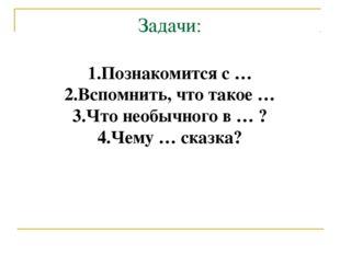 Задачи: 1.Познакомится с … 2.Вспомнить, что такое … 3.Что необычного в … ? 4.