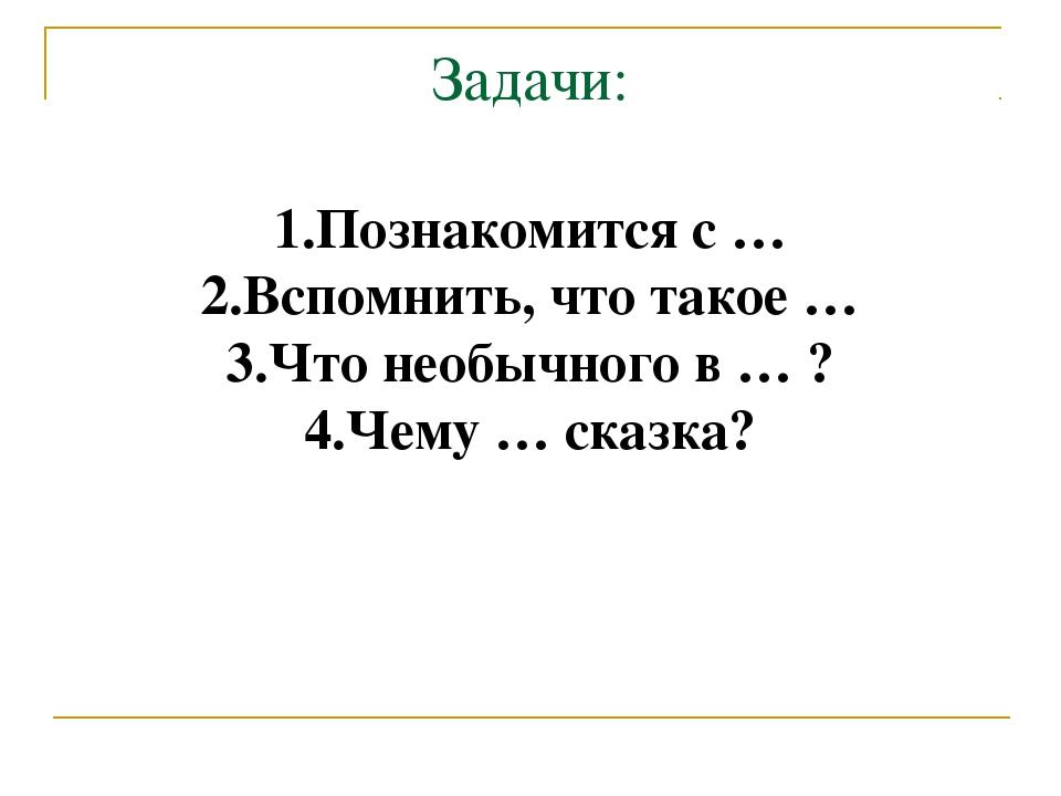 Задачи: 1.Познакомится с … 2.Вспомнить, что такое … 3.Что необычного в … ? 4....