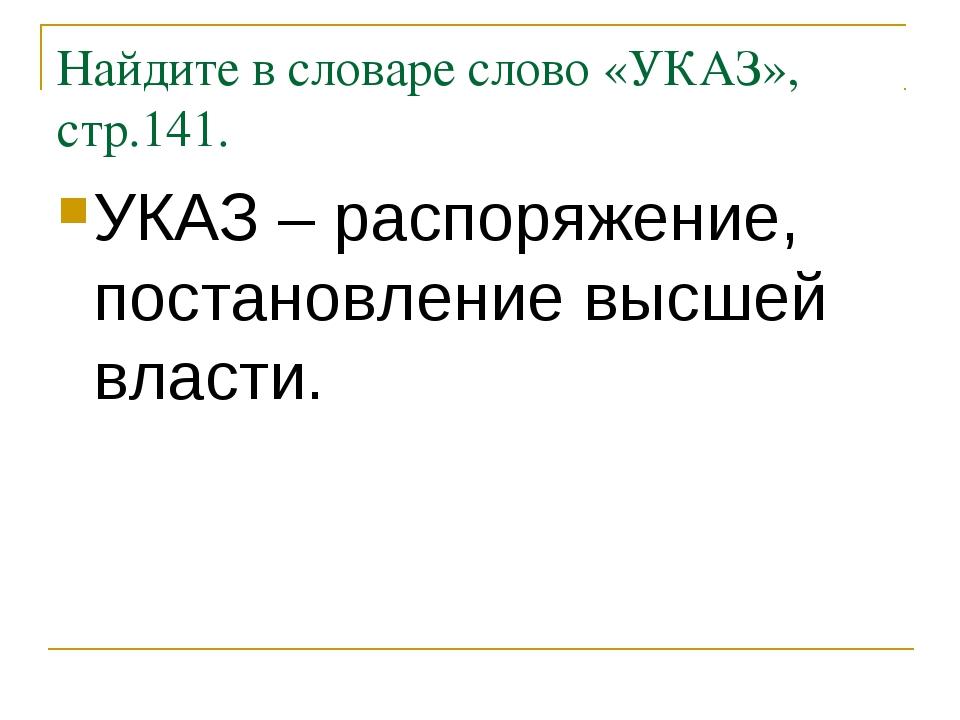 Найдите в словаре слово «УКАЗ», стр.141. УКАЗ – распоряжение, постановление в...