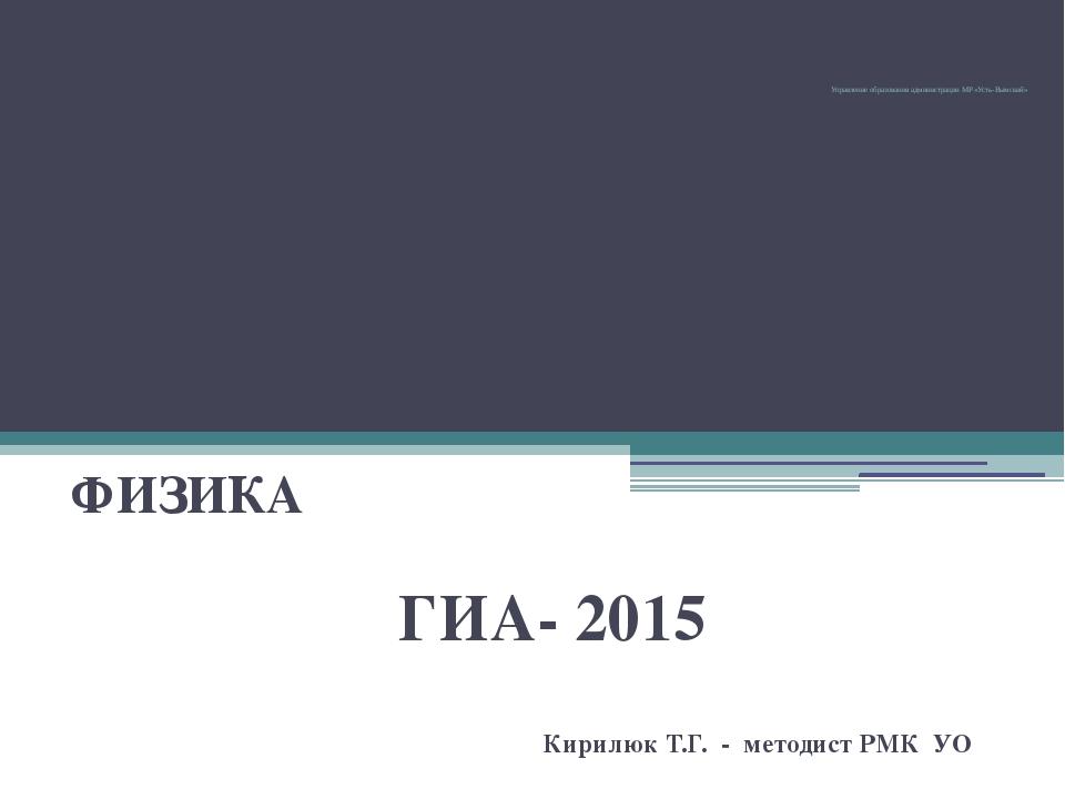 Управление образования администрации МР «Усть-Вымский» ФИЗИКА ГИА- 2015 Кири...
