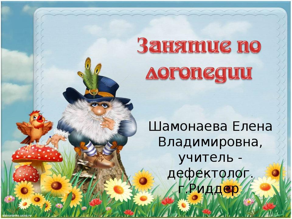 Шамонаева Елена Владимировна, учитель - дефектолог. г.Риддер