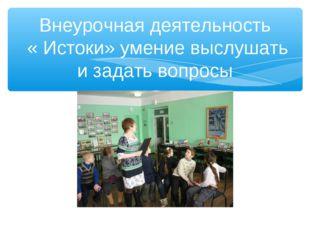 Внеурочная деятельность « Истоки» умение выслушать и задать вопросы