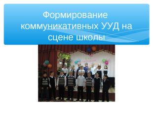 Формирование коммуникативных УУД на сцене школы