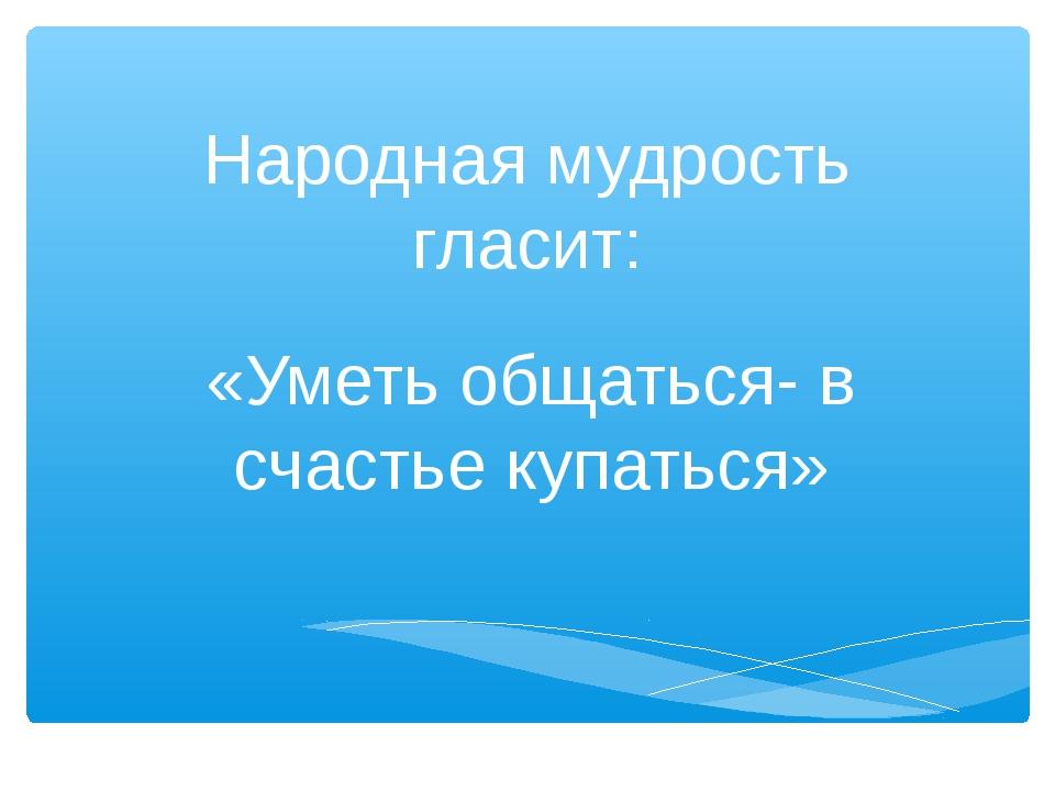 Народная мудрость гласит: «Уметь общаться- в счастье купаться»