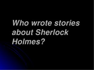 Who wrote stories about Sherlock Holmes?