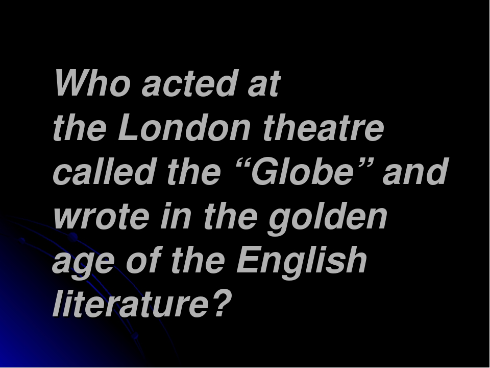 "Who acted at the London theatre called the ""Globe"" and wrote in the golden ag..."