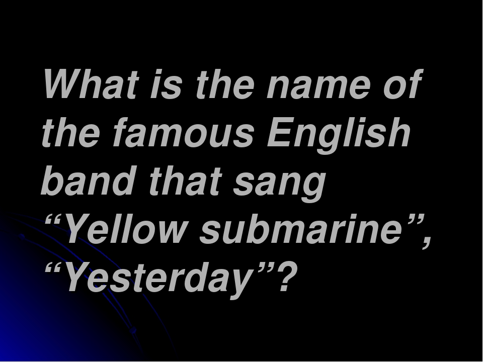 "What is the name of the famous English band that sang ""Yellow submarine"", ""Ye..."