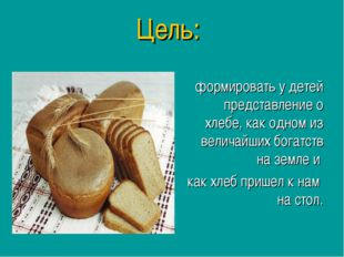 Цель: формировать у детей представление о хлебе, как одном из величайших бога
