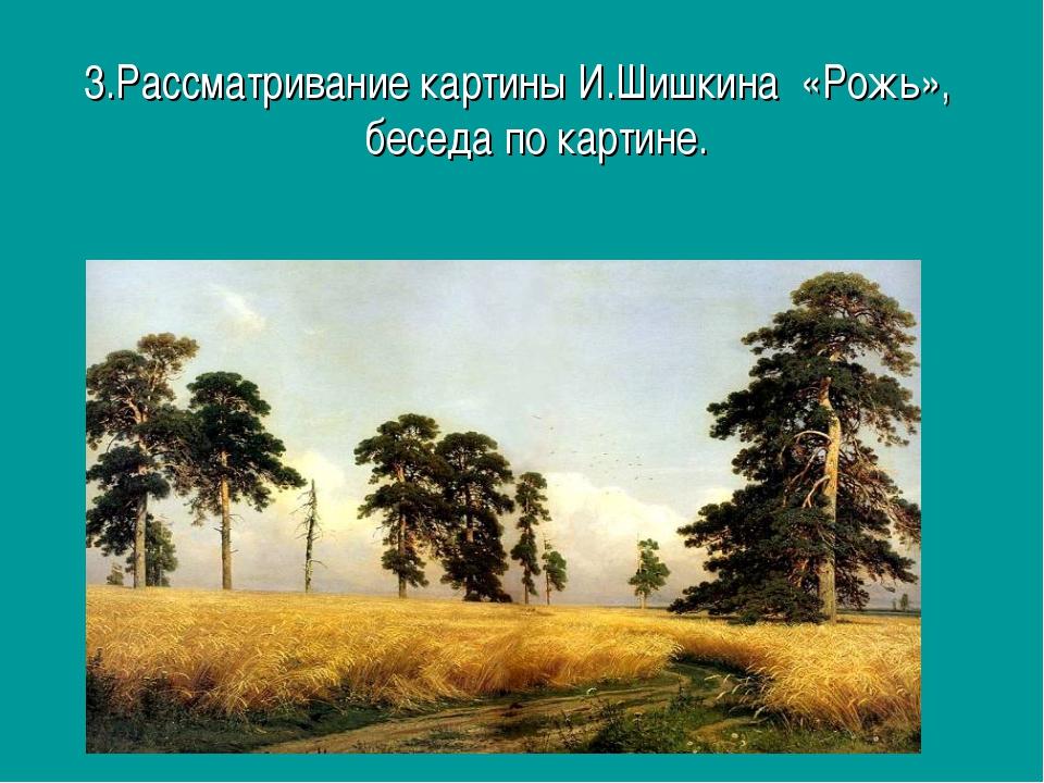 3.Рассматривание картины И.Шишкина «Рожь», беседа по картине.