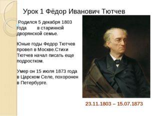 Урок 1 Фёдор Иванович Тютчев 23.11.1803 – 15.07.1873 Родился 5 декабря 1803 г