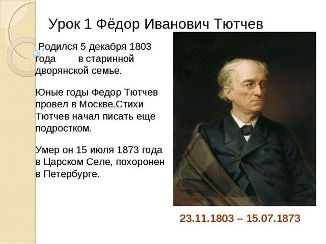 Урок 1 Фёдор Иванович Тютчев 23.11.1803 – 15.07.1873 Родился 5 декабря 1803 г...