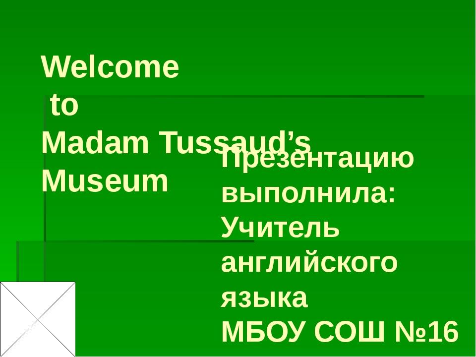 Welcome to Madam Tussaud's Museum Презентацию выполнила: Учитель английского...